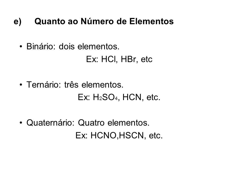 e)Quanto ao Número de Elementos Binário: dois elementos. Ex: HCl, HBr, etc Ternário: três elementos. Ex: H 2 SO 4, HCN, etc. Quaternário: Quatro eleme