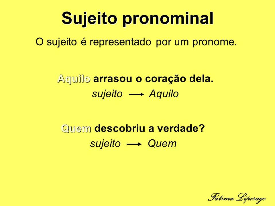Sujeito pronominal O sujeito é representado por um pronome. Aquilo arrasou o coração dela.Aquilo sujeito Aquilo Quem descobriu a verdade? Quem sujeito