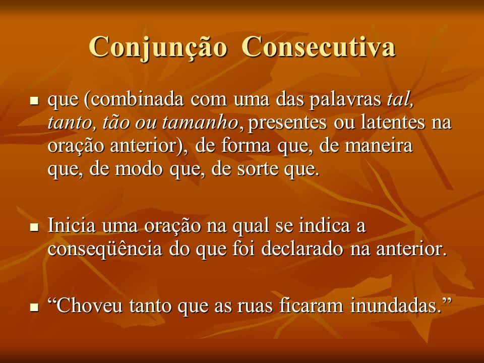 Conjunção Consecutiva que (combinada com uma das palavras tal, tanto, tão ou tamanho, presentes ou latentes na oração anterior), de forma que, de mane