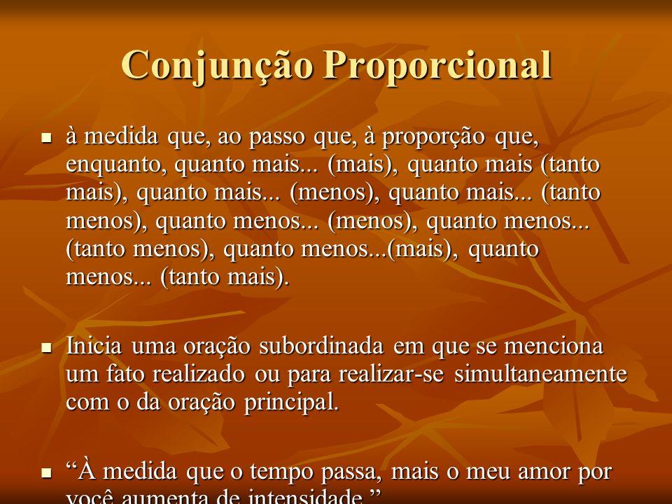 Conjunção Proporcional à medida que, ao passo que, à proporção que, enquanto, quanto mais... (mais), quanto mais (tanto mais), quanto mais... (menos),
