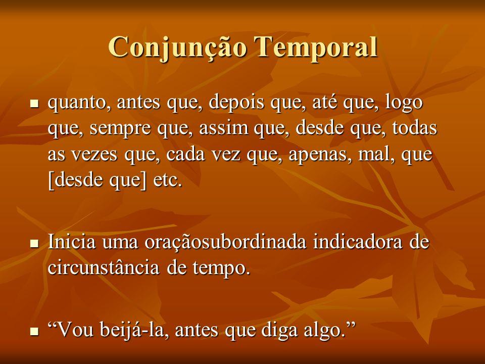 Conjunção Temporal quanto, antes que, depois que, até que, logo que, sempre que, assim que, desde que, todas as vezes que, cada vez que, apenas, mal,