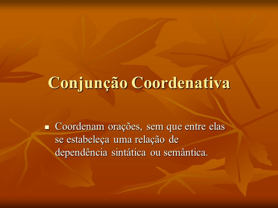 Conjunção Coordenativa Coordenam orações, sem que entre elas se estabeleça uma relação de dependência sintática ou semântica. Coordenam orações, sem q