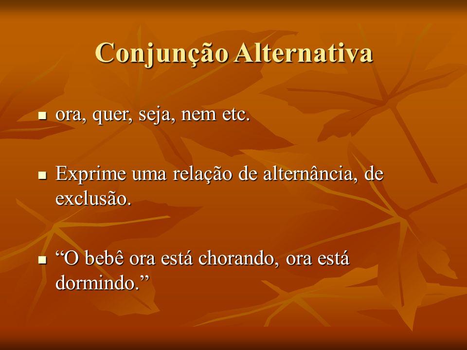 Conjunção Alternativa ora, quer, seja, nem etc. ora, quer, seja, nem etc. Exprime uma relação de alternância, de exclusão. Exprime uma relação de alte
