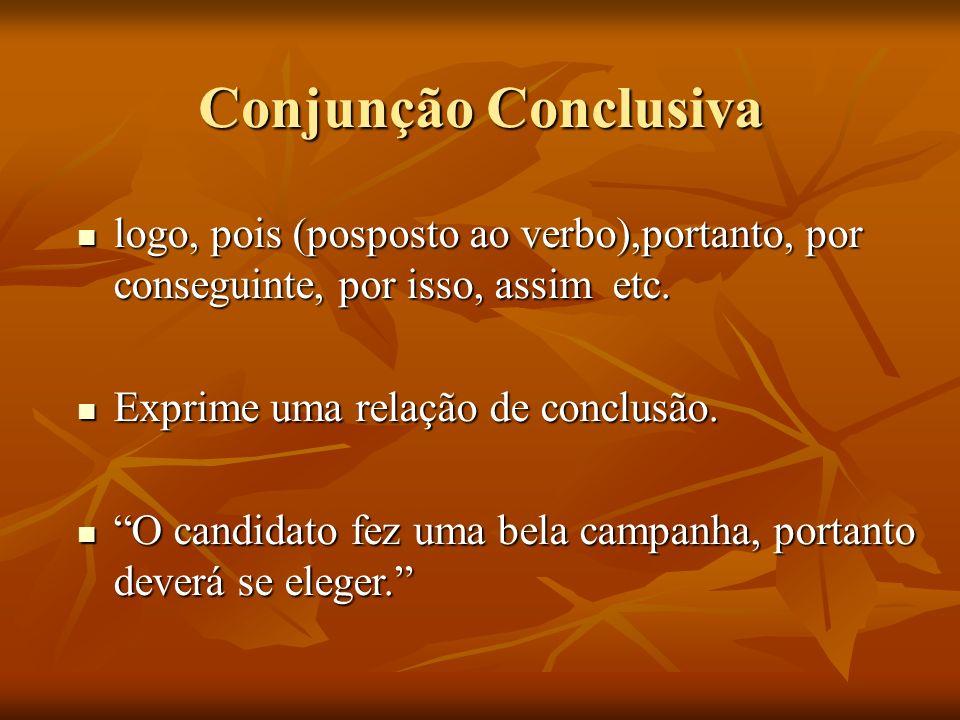Conjunção Conclusiva logo, pois (posposto ao verbo),portanto, por conseguinte, por isso, assim etc. logo, pois (posposto ao verbo),portanto, por conse