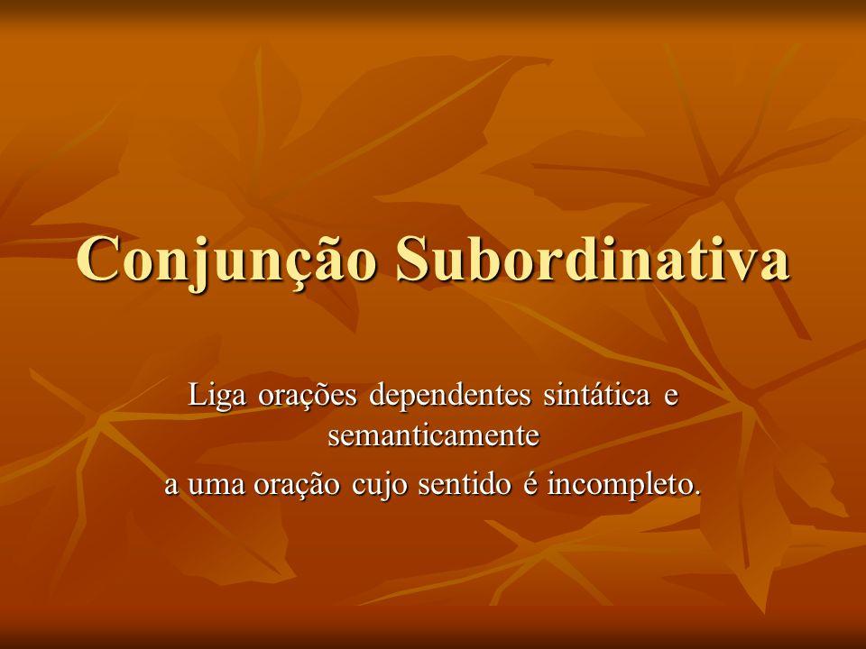Conjunção Subordinativa Liga orações dependentes sintática e semanticamente a uma oração cujo sentido é incompleto.
