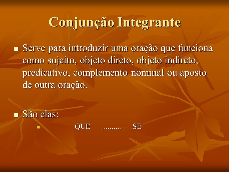 Conjunção Integrante Serve para introduzir uma oração que funciona como sujeito, objeto direto, objeto indireto, predicativo, complemento nominal ou a