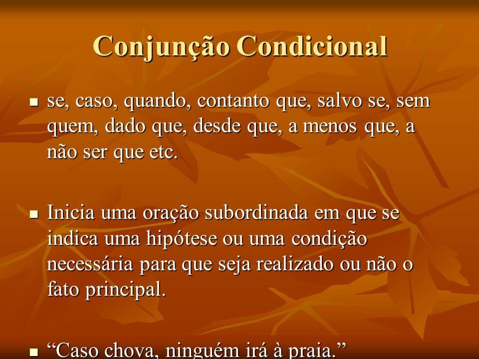 Conjunção Condicional se, caso, quando, contanto que, salvo se, sem quem, dado que, desde que, a menos que, a não ser que etc. se, caso, quando, conta