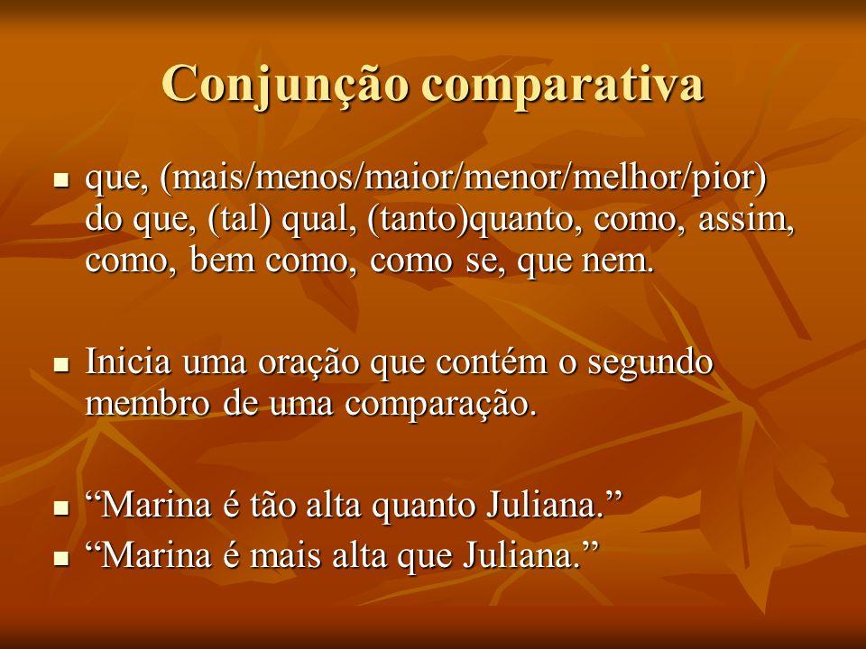 Conjunção comparativa que, (mais/menos/maior/menor/melhor/pior) do que, (tal) qual, (tanto)quanto, como, assim, como, bem como, como se, que nem. que,