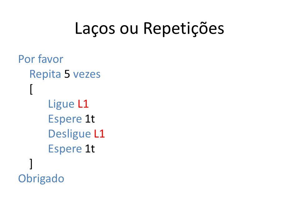 Laços ou Repetições Por favor Repita 5 vezes [ Ligue L1 Espere 1t Desligue L1 Espere 1t ] Obrigado