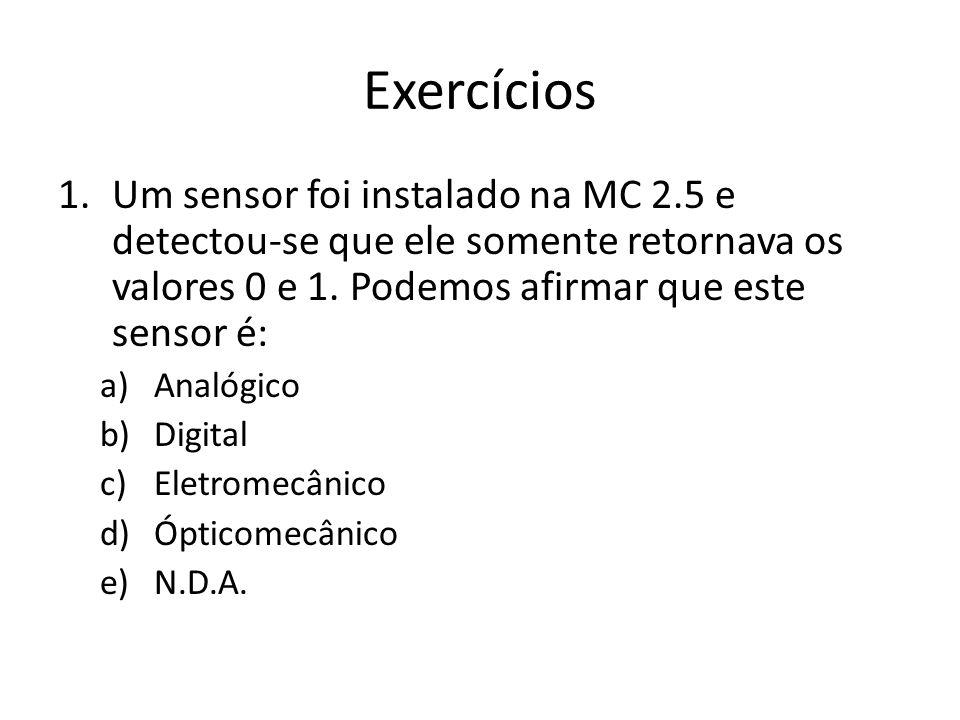 Exercícios 1.Um sensor foi instalado na MC 2.5 e detectou-se que ele somente retornava os valores 0 e 1. Podemos afirmar que este sensor é: a)Analógic