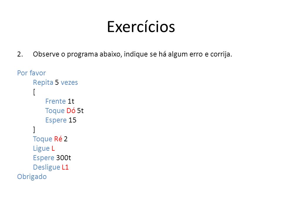 Exercícios 2.Observe o programa abaixo, indique se há algum erro e corrija. Por favor Repita 5 vezes [ Frente 1t Toque Dó 5t Espere 15 ] Toque Ré 2 Li