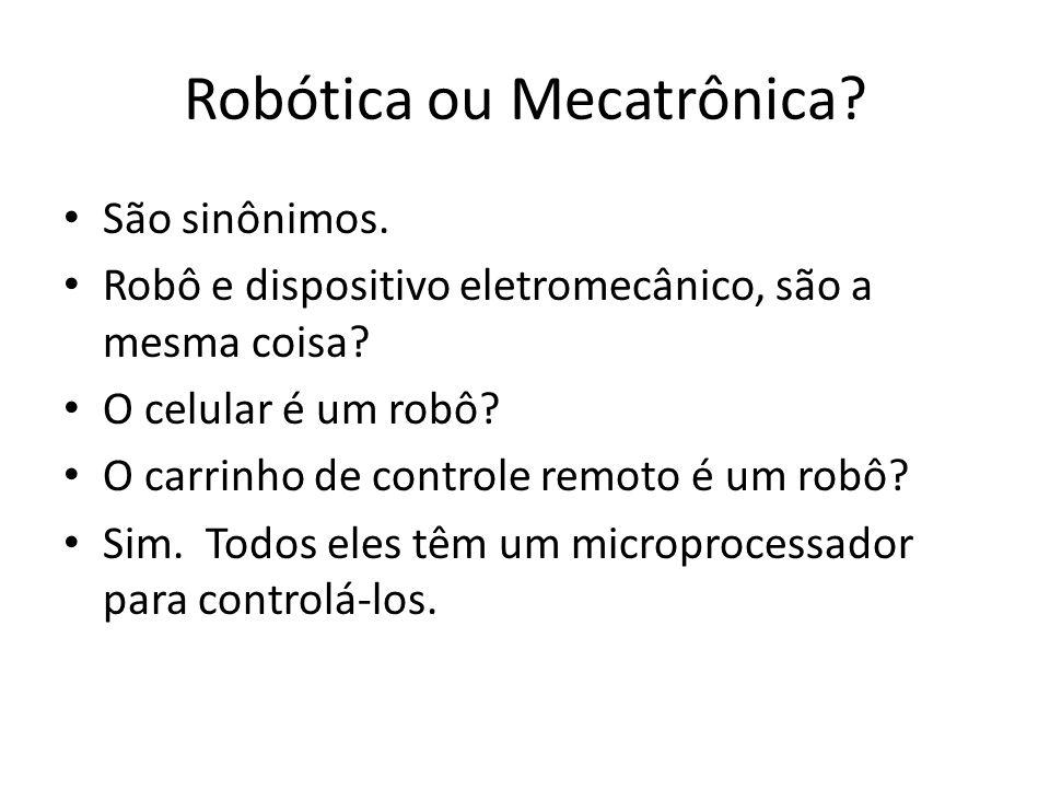 Robótica ou Mecatrônica? São sinônimos. Robô e dispositivo eletromecânico, são a mesma coisa? O celular é um robô? O carrinho de controle remoto é um