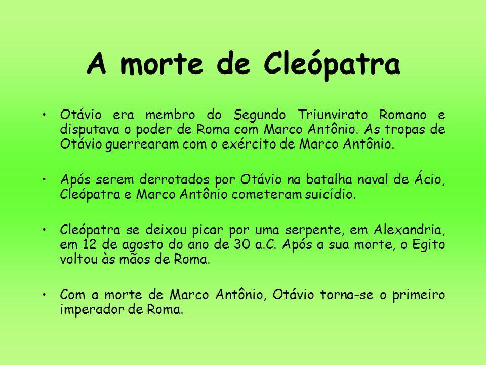 A morte de Cleópatra Otávio era membro do Segundo Triunvirato Romano e disputava o poder de Roma com Marco Antônio. As tropas de Otávio guerrearam com