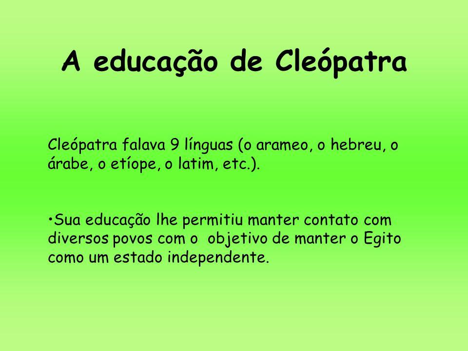 A educação de Cleópatra Cleópatra falava 9 línguas (o arameo, o hebreu, o árabe, o etíope, o latim, etc.). Sua educação lhe permitiu manter contato co
