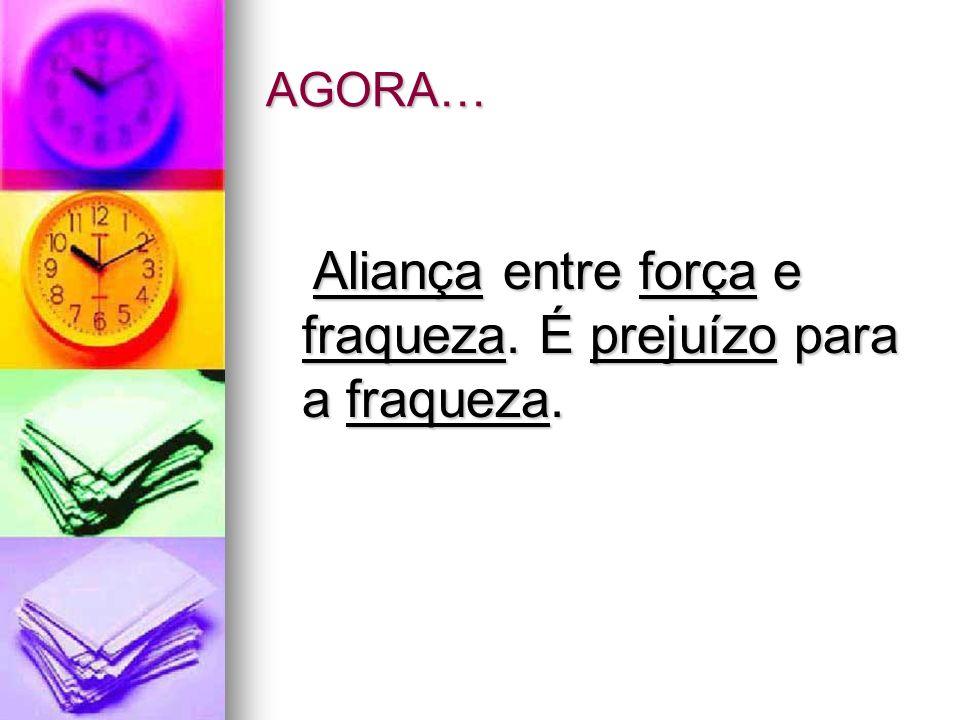 AGORA… Aliança entre força e fraqueza. É prejuízo para a fraqueza. Aliança entre força e fraqueza. É prejuízo para a fraqueza.