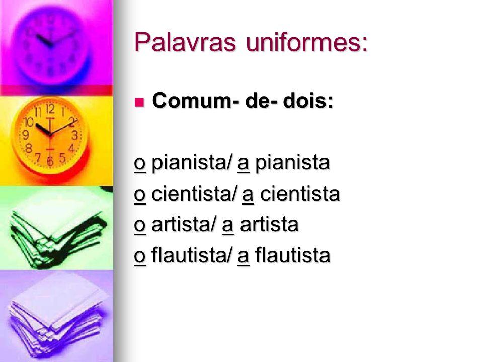 Palavras uniformes: Comum- de- dois: Comum- de- dois: o pianista/ a pianista o cientista/ a cientista o artista/ a artista o flautista/ a flautista