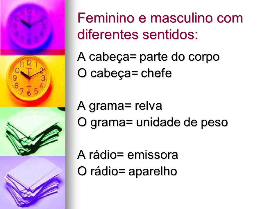 Feminino e masculino com diferentes sentidos: A cabeça= parte do corpo O cabeça= chefe A grama= relva O grama= unidade de peso A rádio= emissora O rád