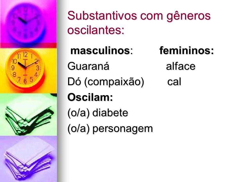 Substantivos com gêneros oscilantes: masculinos: femininos: masculinos: femininos: Guaraná alface Dó (compaixão) cal Oscilam: (o/a) diabete (o/a) pers