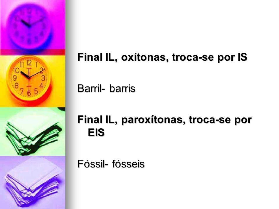 Final IL, oxítonas, troca-se por IS Barril- barris Final IL, paroxítonas, troca-se por EIS Fóssil- fósseis
