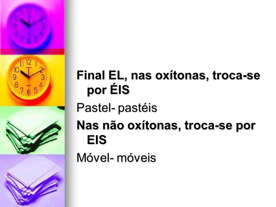 Final EL, nas oxítonas, troca-se por ÉIS Pastel- pastéis Nas não oxítonas, troca-se por EIS Móvel- móveis