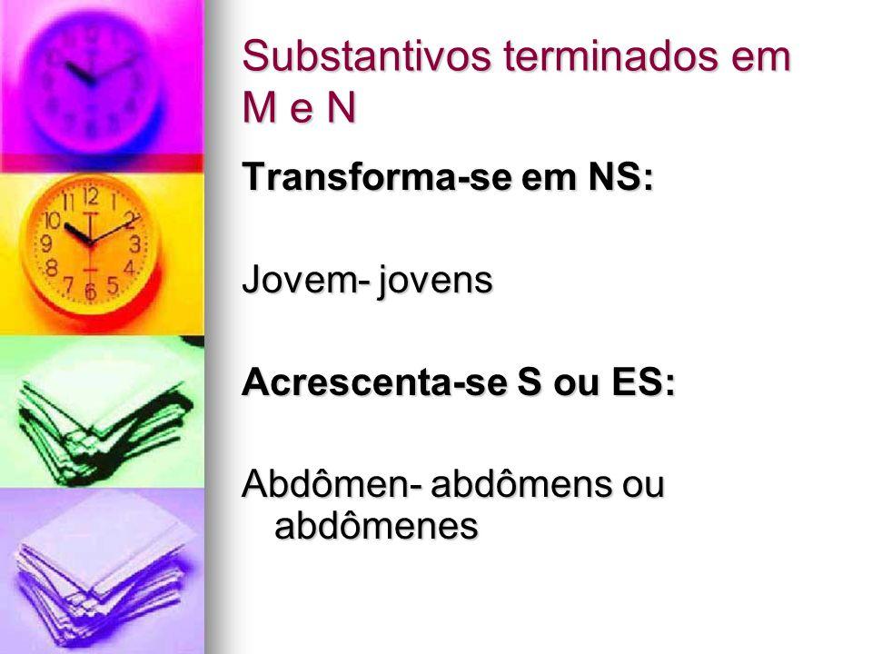 Substantivos terminados em M e N Transforma-se em NS: Jovem- jovens Acrescenta-se S ou ES: Abdômen- abdômens ou abdômenes
