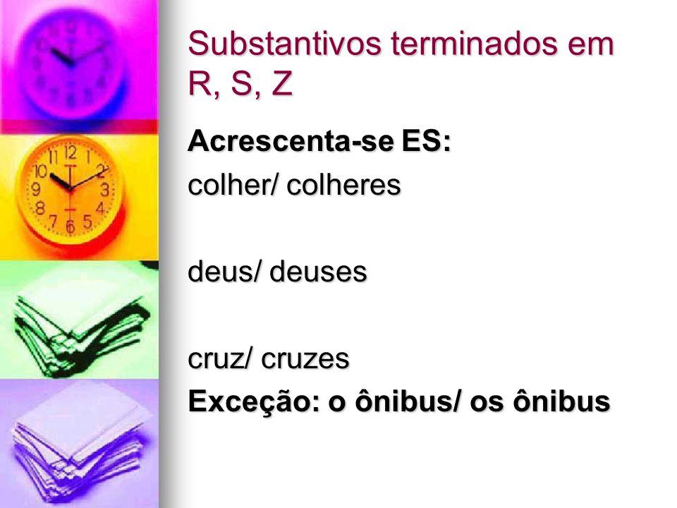 Substantivos terminados em R, S, Z Acrescenta-se ES: colher/ colheres deus/ deuses cruz/ cruzes Exceção: o ônibus/ os ônibus