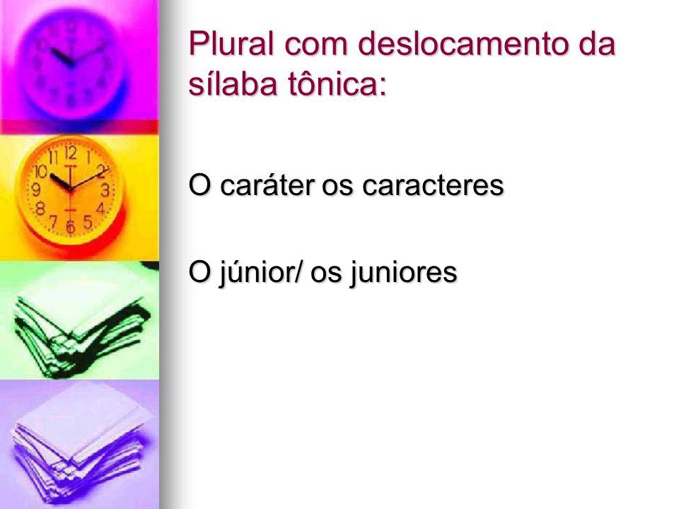 Plural com deslocamento da sílaba tônica: O caráter os caracteres O júnior/ os juniores