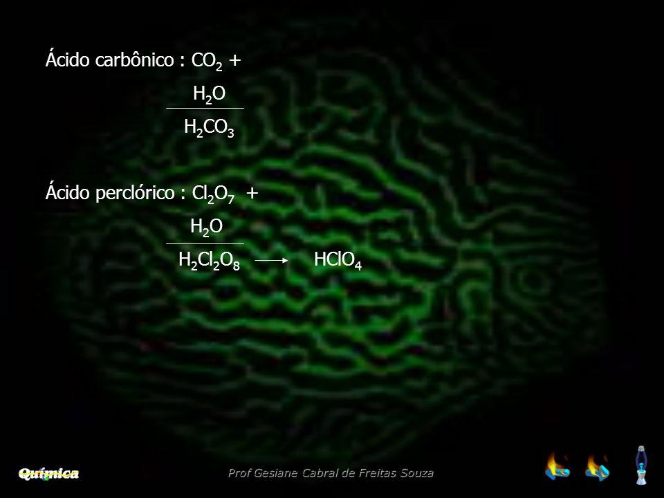 Prof Gesiane Cabral de Freitas Souza Ácido carbônico : CO 2 + H 2 O H 2 CO 3 Ácido perclórico : Cl 2 O 7 + H 2 O H 2 Cl 2 O 8 HClO 4