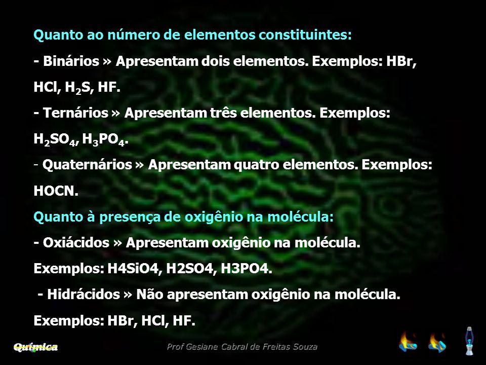 Quanto ao número de elementos constituintes: - Binários » Apresentam dois elementos. Exemplos: HBr, HCl, H 2 S, HF. - Ternários » Apresentam três elem