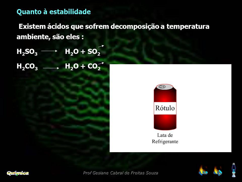 Prof Gesiane Cabral de Freitas Souza Quanto à estabilidade Existem ácidos que sofrem decomposição a temperatura ambiente, são eles : H 2 SO 3 H 2 O +
