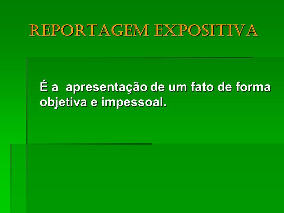 Reportagem expositiva Reportagem expositiva É a apresentação de um fato de forma objetiva e impessoal.