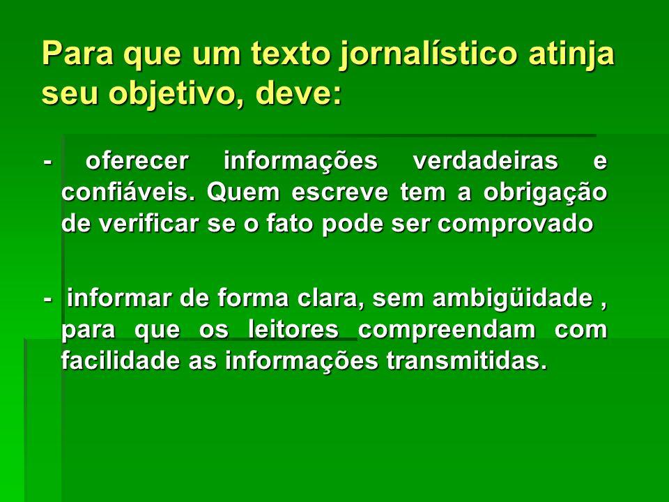 Para que um texto jornalístico atinja seu objetivo, deve: - oferecer informações verdadeiras e confiáveis. Quem escreve tem a obrigação de verificar s