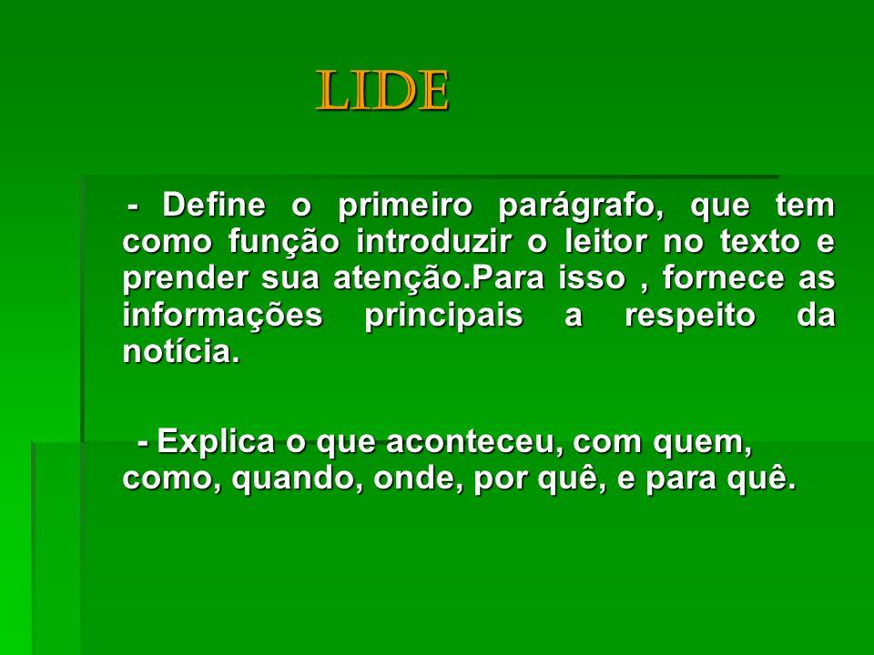 Lide - Define o primeiro parágrafo, que tem como função introduzir o leitor no texto e prender sua atenção.Para isso, fornece as informações principai