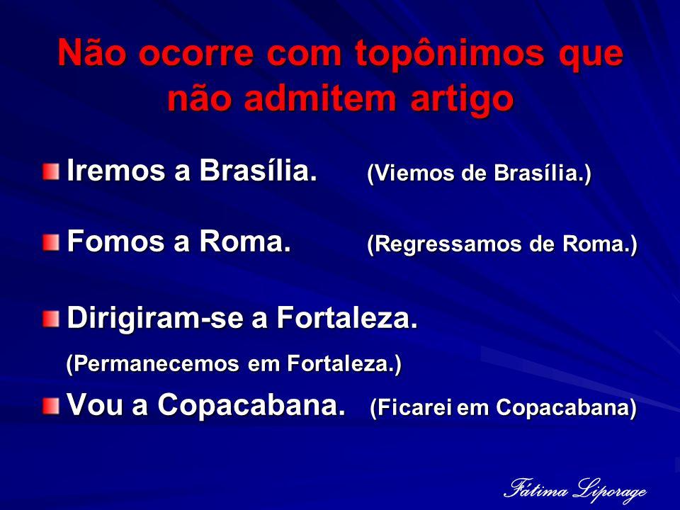 Não ocorre com topônimos que não admitem artigo Iremos a Brasília. (Viemos de Brasília.) Fomos a Roma. (Regressamos de Roma.) Dirigiram-se a Fortaleza