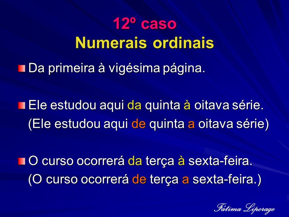 12º caso Numerais ordinais Da primeira à vigésima página. Ele estudou aqui da quinta à oitava série. (Ele estudou aqui de quinta a oitava série) (Ele