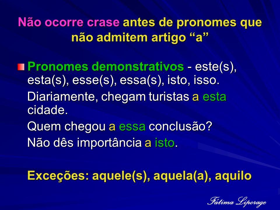 Não ocorre crase antes de pronomes que não admitem artigo a Pronomes demonstrativos - este(s), esta(s), esse(s), essa(s), isto, isso. Diariamente, che