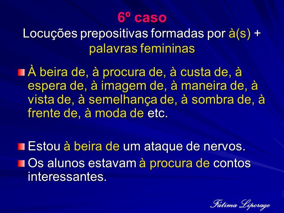 6º caso Locuções prepositivas formadas por à(s) + palavras femininas À beira de, à procura de, à custa de, à espera de, à imagem de, à maneira de, à v