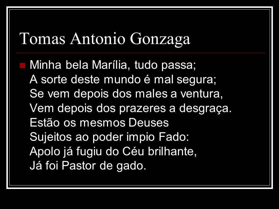 Tomas Antonio Gonzaga Minha bela Marília, tudo passa; A sorte deste mundo é mal segura; Se vem depois dos males a ventura, Vem depois dos prazeres a d