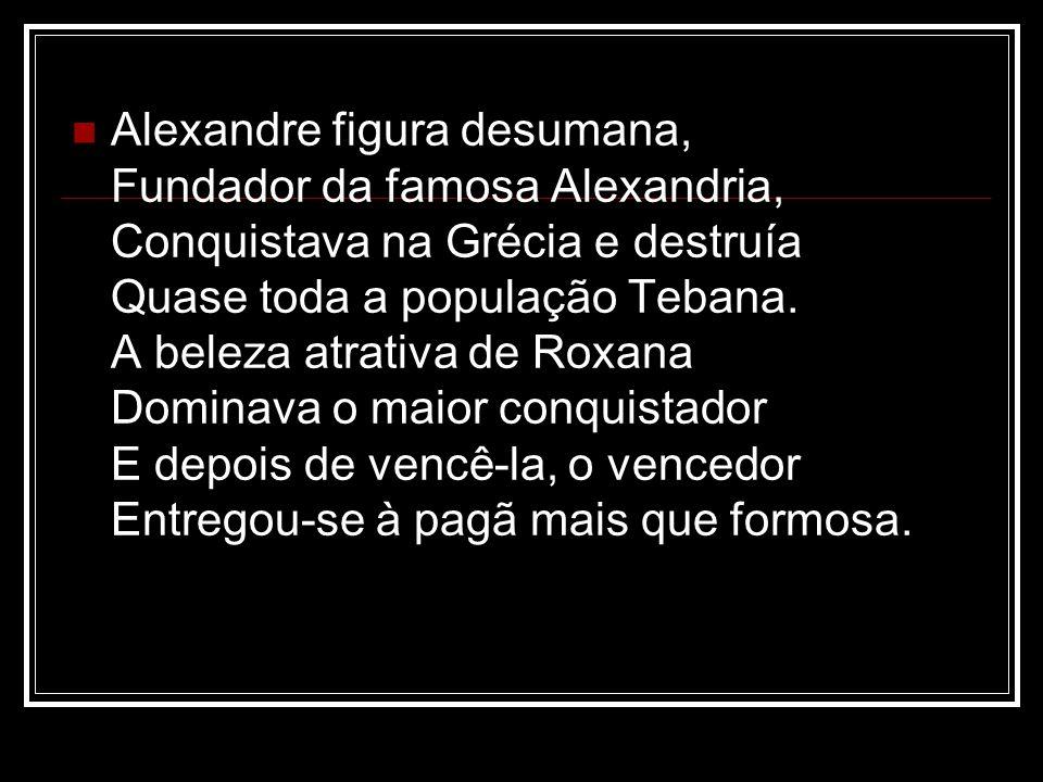 Alexandre figura desumana, Fundador da famosa Alexandria, Conquistava na Grécia e destruía Quase toda a população Tebana. A beleza atrativa de Roxana