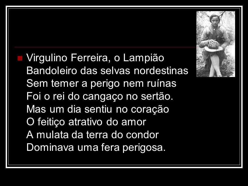 Virgulino Ferreira, o Lampião Bandoleiro das selvas nordestinas Sem temer a perigo nem ruínas Foi o rei do cangaço no sertão. Mas um dia sentiu no cor