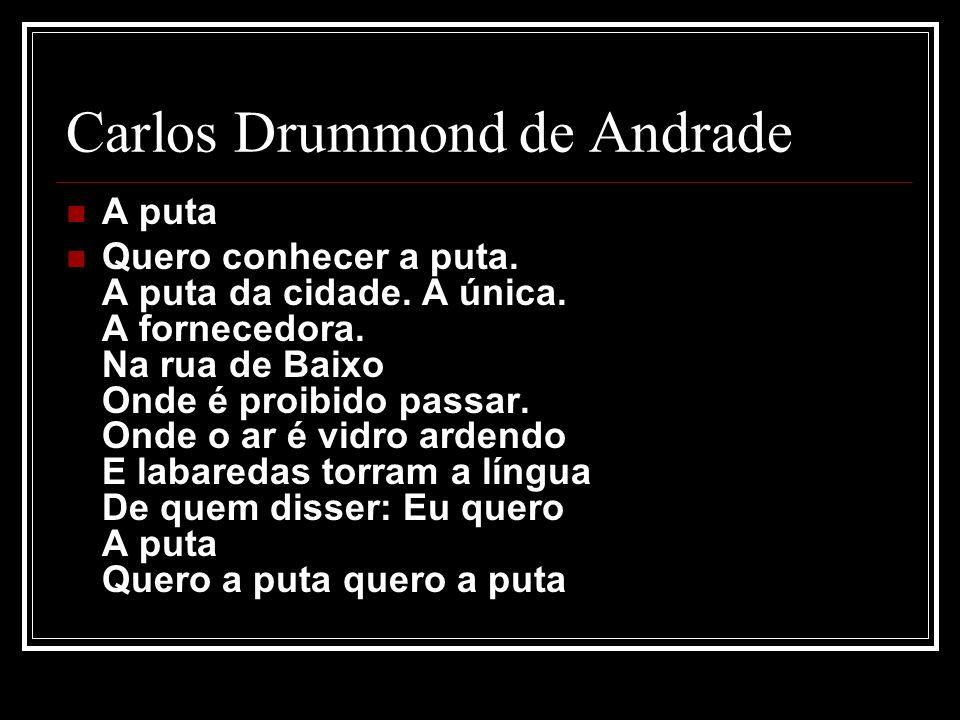 Carlos Drummond de Andrade A puta Quero conhecer a puta. A puta da cidade. A única. A fornecedora. Na rua de Baixo Onde é proibido passar. Onde o ar é