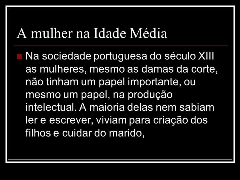 A mulher na Idade Média Na sociedade portuguesa do século XIII as mulheres, mesmo as damas da corte, não tinham um papel importante, ou mesmo um papel