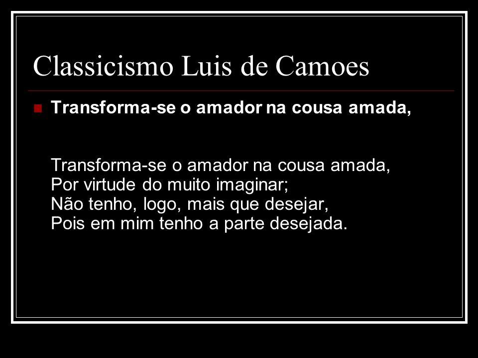 Classicismo Luis de Camoes Transforma-se o amador na cousa amada, Transforma-se o amador na cousa amada, Por virtude do muito imaginar; Não tenho, log