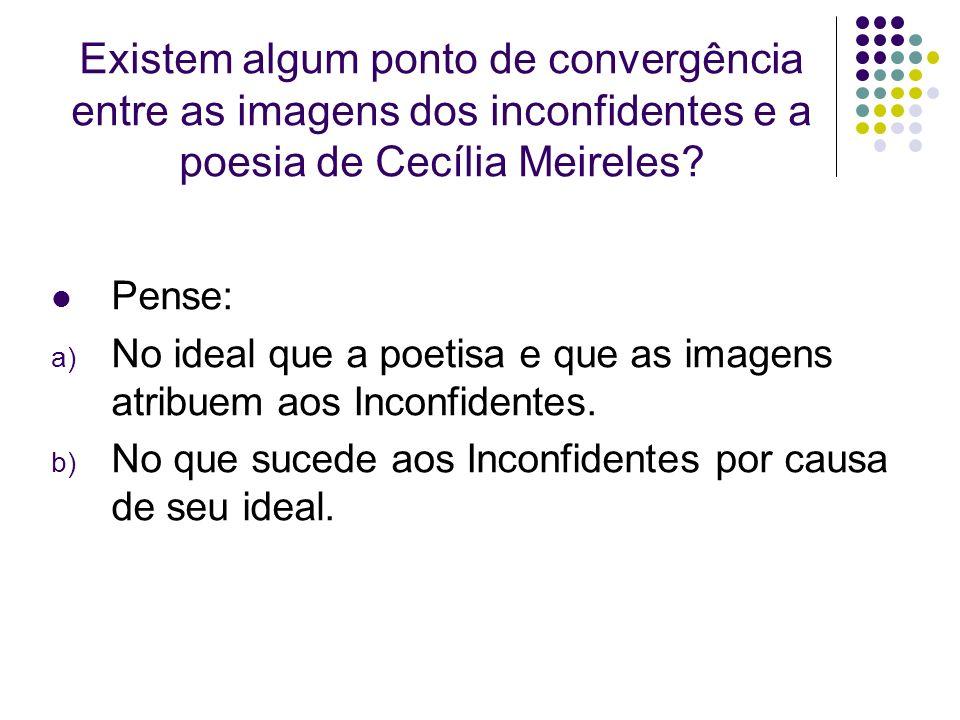 Existem algum ponto de convergência entre as imagens dos inconfidentes e a poesia de Cecília Meireles? Pense: a) No ideal que a poetisa e que as image