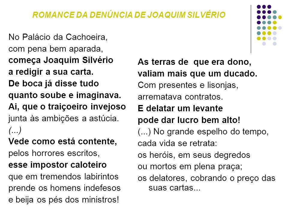 ROMANCE DA DENÚNCIA DE JOAQUIM SILVÉRIO No Palácio da Cachoeira, com pena bem aparada, começa Joaquim Silvério a redigir a sua carta. De boca já disse