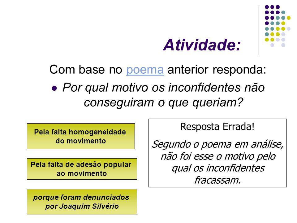 Atividade: Resposta Errada! Segundo o poema em análise, não foi esse o motivo pelo qual os inconfidentes fracassam. Pela falta homogeneidade do movime