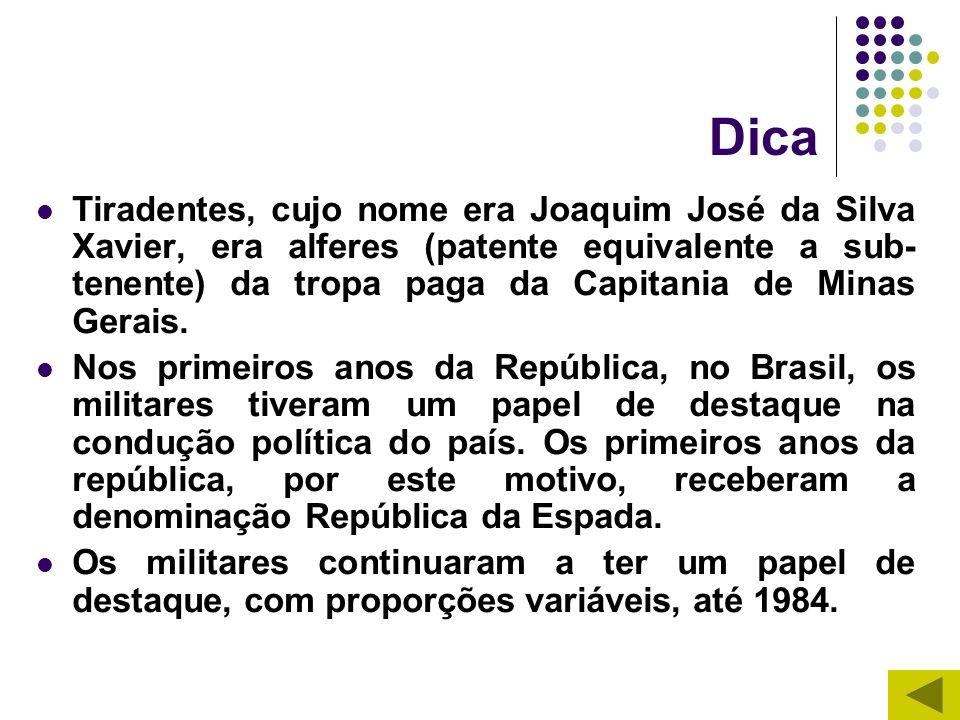 Dica Tiradentes, cujo nome era Joaquim José da Silva Xavier, era alferes (patente equivalente a sub- tenente) da tropa paga da Capitania de Minas Gera