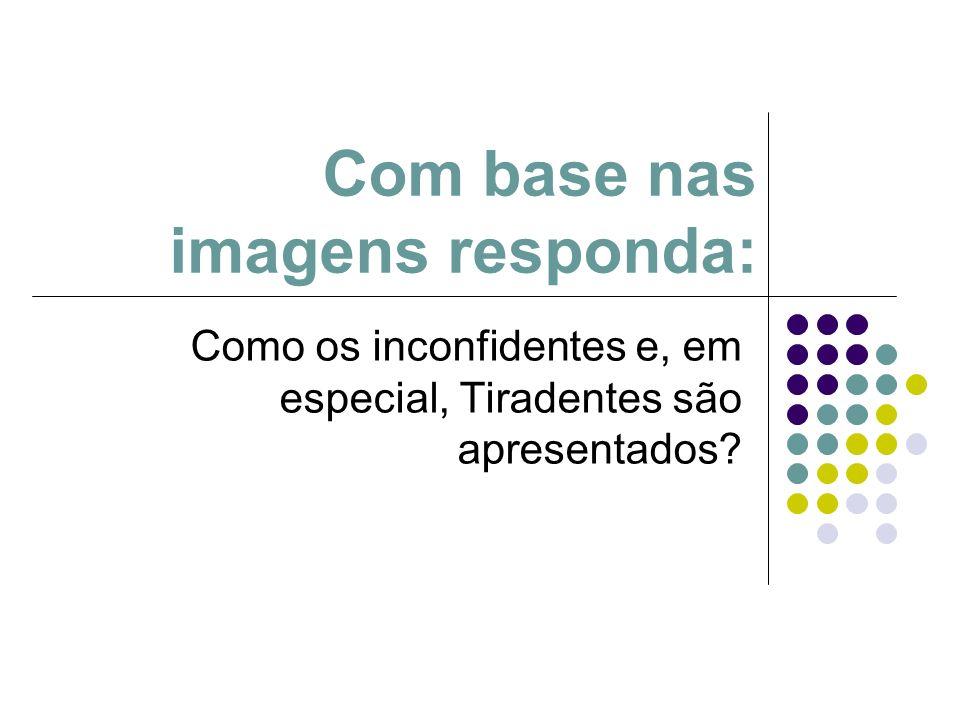 Com base nas imagens responda: Como os inconfidentes e, em especial, Tiradentes são apresentados?