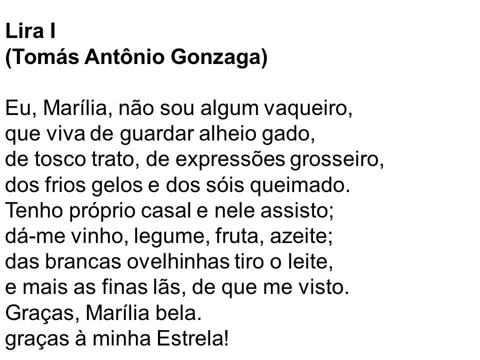 Lira I (Tomás Antônio Gonzaga) Eu, Marília, não sou algum vaqueiro, que viva de guardar alheio gado, de tosco trato, de expressões grosseiro, dos frio