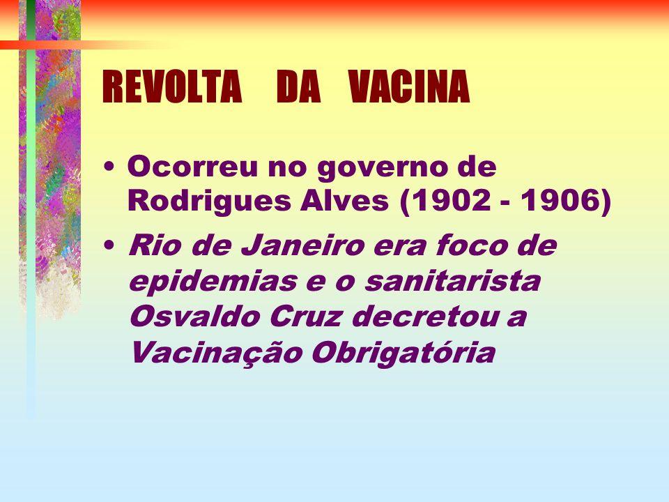 REVOLTA DA VACINA Ocorreu no governo de Rodrigues Alves (1902 - 1906) Rio de Janeiro era foco de epidemias e o sanitarista Osvaldo Cruz decretou a Vacinação Obrigatória